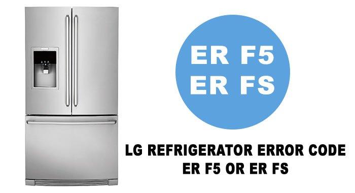 LG refrigerator error code ER F5 or ER FS
